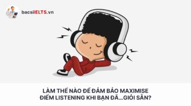 Làm thế nào để đảm bảo Maximise điểm Listening khi bạn đã…giỏi sẵn?